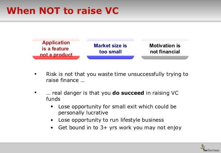 When NOT to raise VC <ul><li>Risk is not that you waste time unsuccessfully trying to raise finance … </li></ul><ul><li>… ...