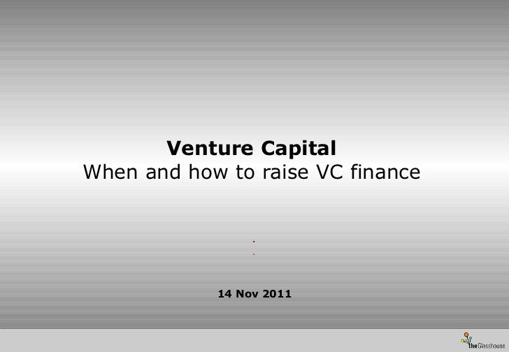 Venture Capital When and how to raise VC finance 14 Nov 2011 . .
