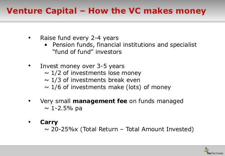 Venture Capital – How the VC makes money <ul><li>Raise fund every 2-4 years </li></ul><ul><ul><li>Pension funds, financial...