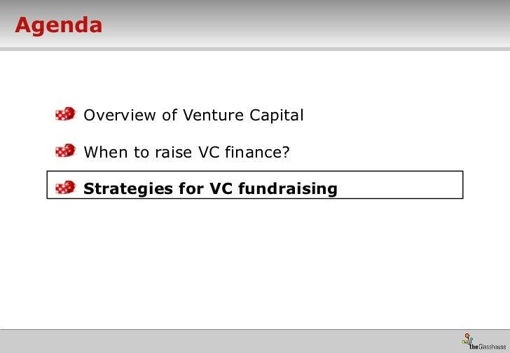 Agenda <ul><li>Overview of Venture Capital </li></ul><ul><li>When to raise VC finance? </li></ul><ul><li>Strategies for VC...