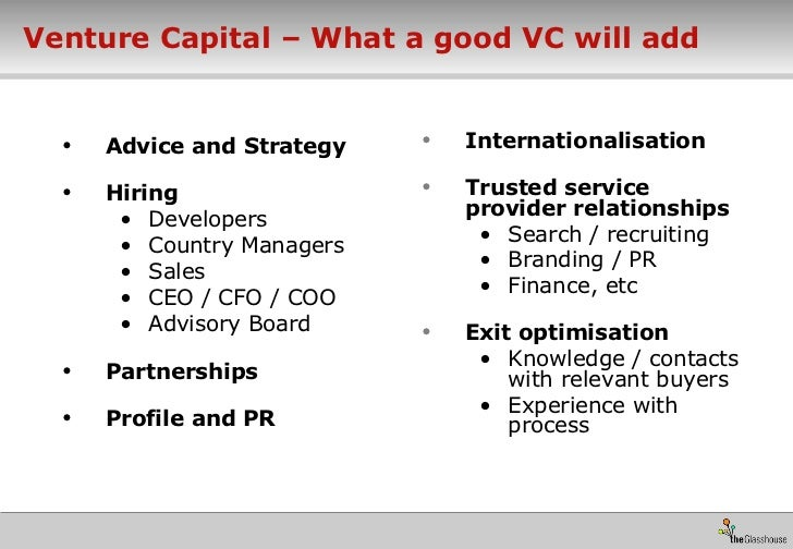 Venture Capital – What a good VC will add <ul><li>Advice and Strategy </li></ul><ul><li>Hiring </li></ul><ul><ul><li>Devel...