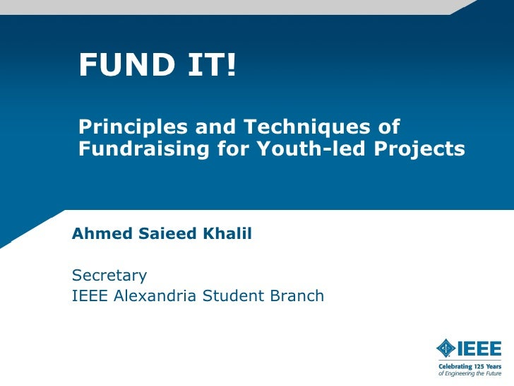 FUND IT! Principles and Techniques of Fundraising for Youth-led Projects    Ahmed Saieed Khalil  Secretary IEEE Alexandria...