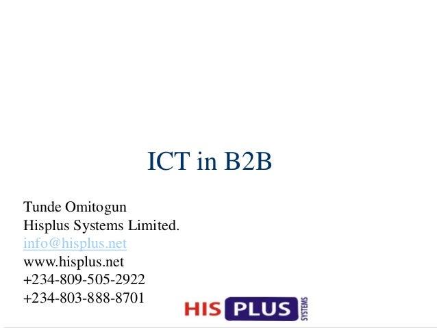 ICT in B2B Tunde Omitogun Hisplus Systems Limited. info@hisplus.net www.hisplus.net +234-809-505-2922 +234-803-888-8701