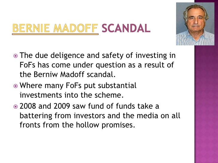 Bernie Madoffscandal<br />Thedue deligenceand safety of investing in FoFs has come under question as a result of theBe...