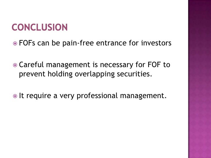 Conclusion<br />FOFs can be pain-free entrance for investors<br />Careful management is necessary for FOF to prevent holdi...