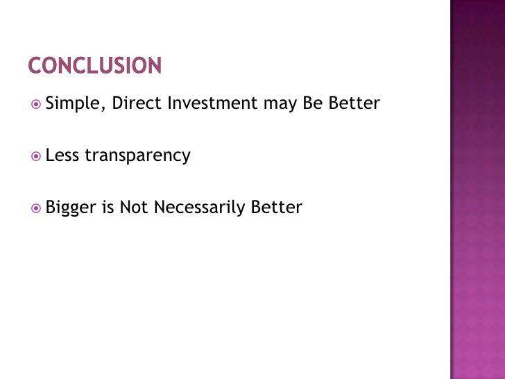 Conclusion<br />Simple, Direct Investment may Be Better<br />Less transparency<br />Bigger is Not Necessarily Better<br />