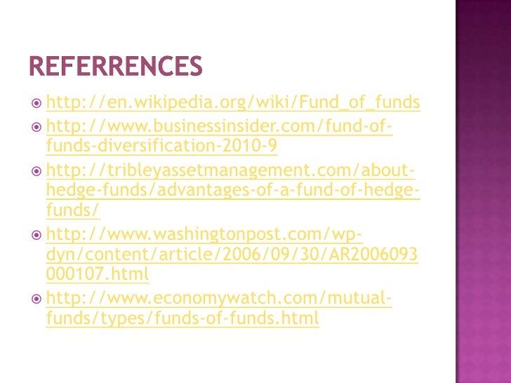 REFERRENCES<br />http://en.wikipedia.org/wiki/Fund_of_funds<br />http://www.businessinsider.com/fund-of-funds-diversificat...