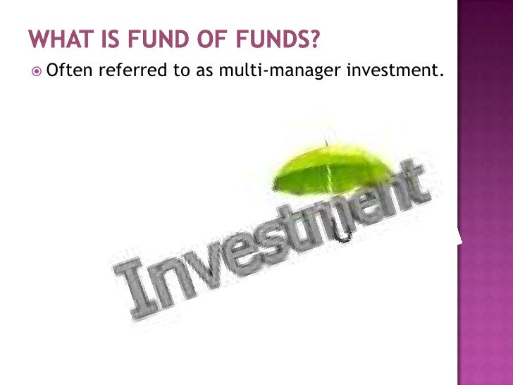 What is Fund of Funds?<br />Often referred to asmulti-manager investment.<br />