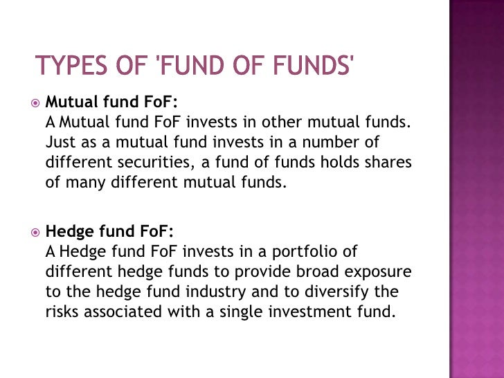 types of 'fund of funds'<br />Mutual fund FoF:A Mutual fund FoF invests in other mutual funds. Just as a mutual fund inv...