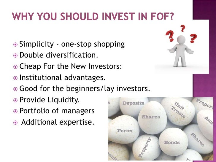 Why you should invest in FOF?<br />Simplicity -one-stop shopping<br />Double diversification.<br />Cheap For the New Inve...