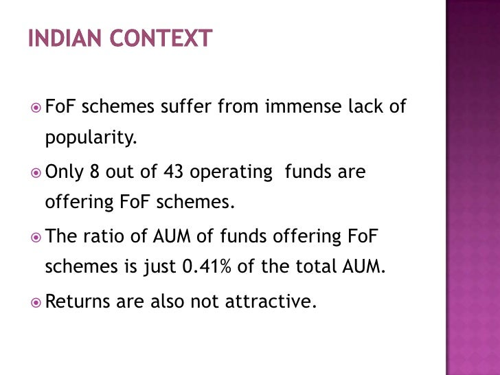 Indian Context<br />FoFschemes suffer from immense lack of popularity.<br />Only 8 out of 43 operating funds are offering...