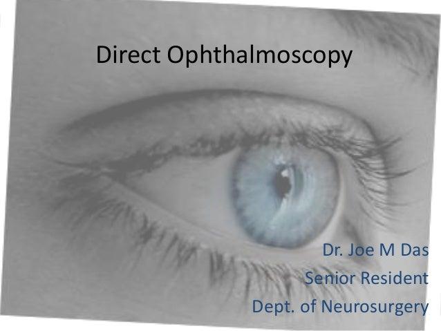 Direct Ophthalmoscopy  Dr. Joe M Das Senior Resident Dept. of Neurosurgery