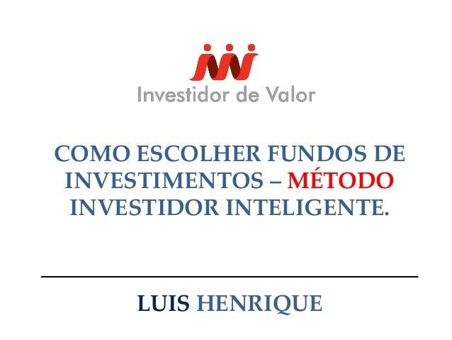 COMO ESCOLHER FUNDOS DE  INVESTIMENTOS – MÉTODO  INVESTIDOR INTELIGENTE.  LUIS HENRIQUE