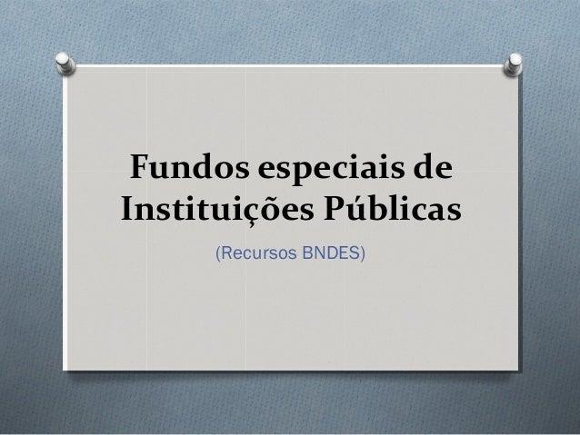 Fundos especiais deInstituições Públicas     (Recursos BNDES)