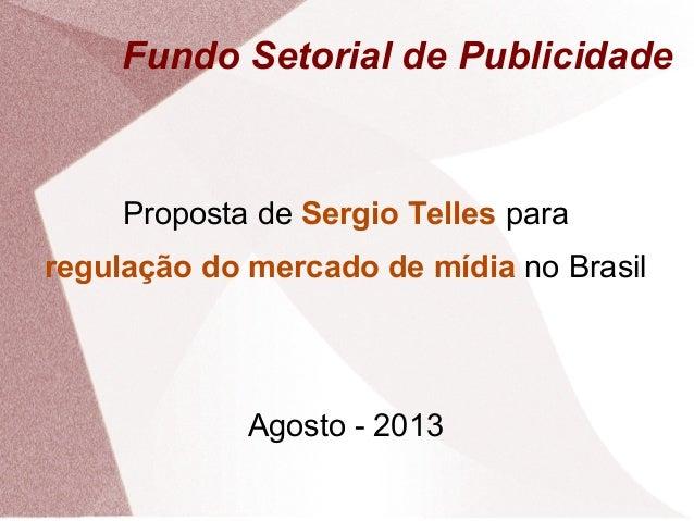 Fundo Setorial de Publicidade Proposta de Sergio Telles para regulação do mercado de mídia no Brasil Agosto - 2013