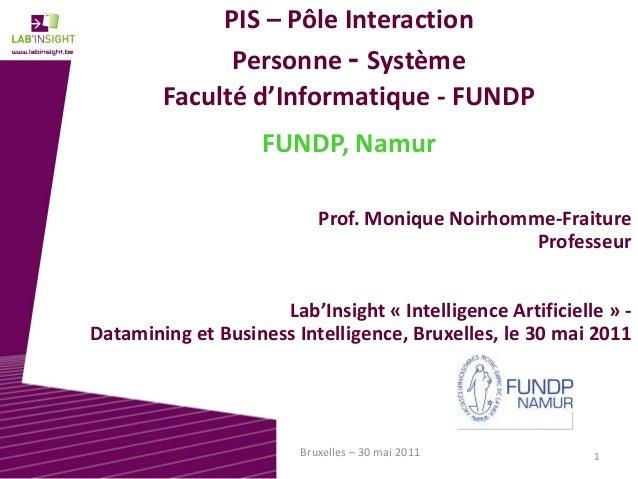 1Bruxelles – 30 mai 2011 PIS – Pôle Interaction Personne - Système Faculté d'Informatique - FUNDP FUNDP, Namur Prof. Moniq...