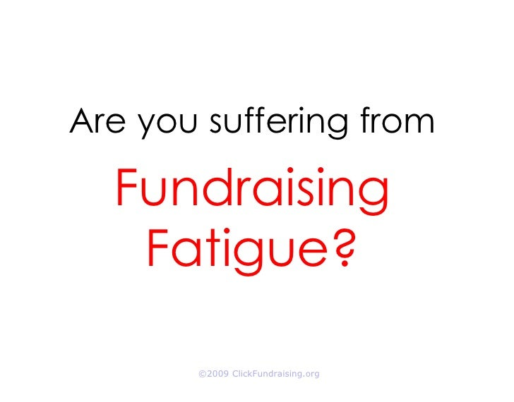Are you suffering from    Fundraising    Fatigue?         ©2009 ClickFundraising.org