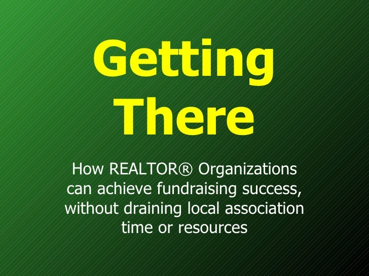Getting There How REALTOR® Organizations can achieve fundraising success, without draining local association time or resou...