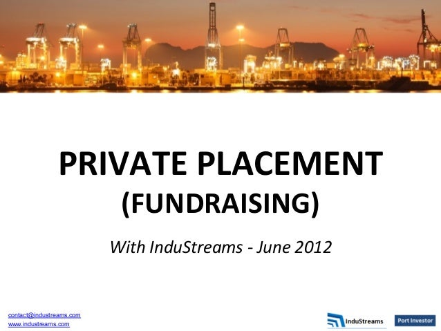PRIVATE	   PLACEMENT	    (FUNDRAISING)	    	     With	   InduStreams	   -­‐	   June	   2012	    	     contact@industreams....