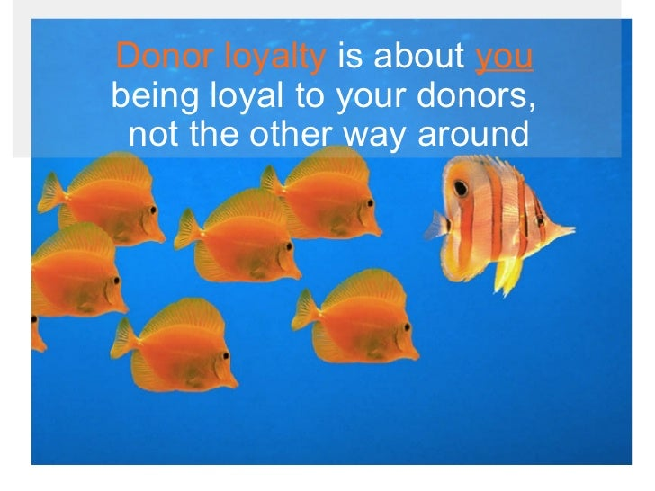 <ul><li>Donor loyalty  is about  you   being loyal to your donors,  not the other way around </li></ul>