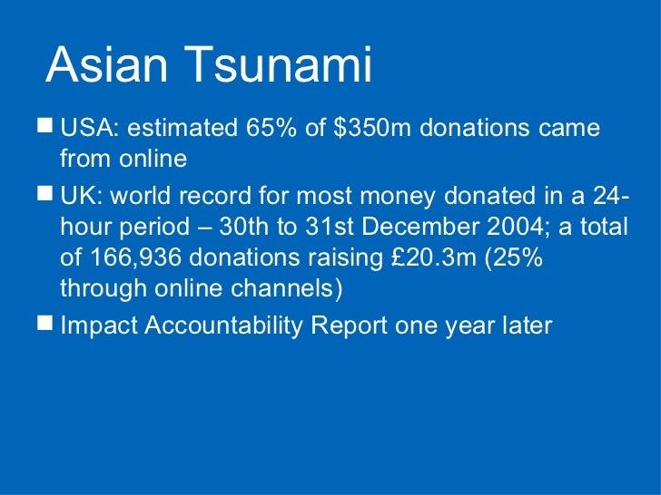 <ul><li>USA: estimated 65% of $350m donations came from online </li></ul><ul><li>UK: world record for most money donated i...