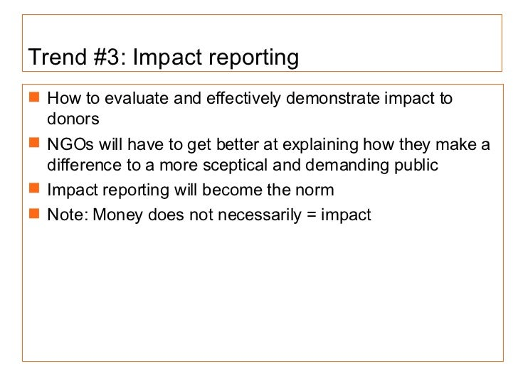 Trend #3: Impact reporting <ul><li>How to evaluate and effectively demonstrate impact to donors </li></ul><ul><li>NGOs wil...