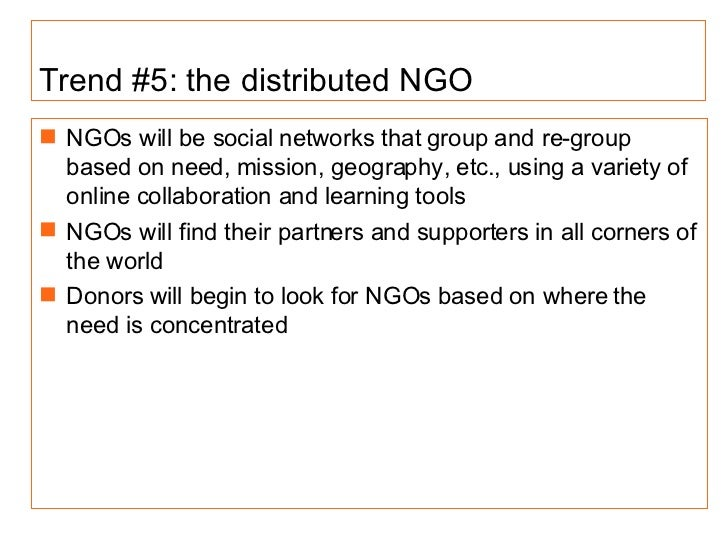 Trend #5: the distributed NGO <ul><li>NGOs will be social networks that group and re-group based on need, mission, geograp...