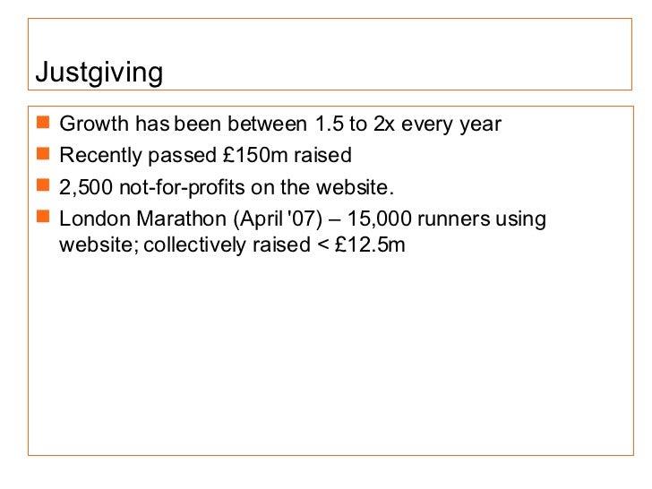 Justgiving <ul><li>Growth has been between 1.5 to 2x every year </li></ul><ul><li>Rece ntly passed £150m raised </li></ul>...