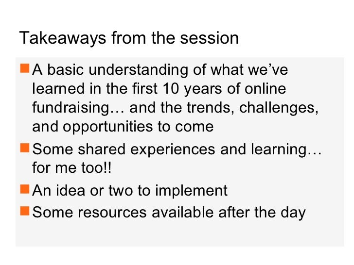 Takeaways from the session <ul><li>A basic understanding of what we've learned in the first 10 years of online fundraising...
