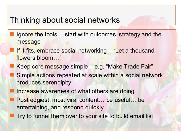 Thinking about social networks <ul><li>Ignore the tools… start with outcomes, strategy and the message </li></ul><ul><li>I...