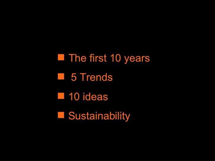 <ul><li>The first 10 years </li></ul><ul><li>5 Trends  </li></ul><ul><li>10 ideas </li></ul><ul><li>Sustainability </li></ul>
