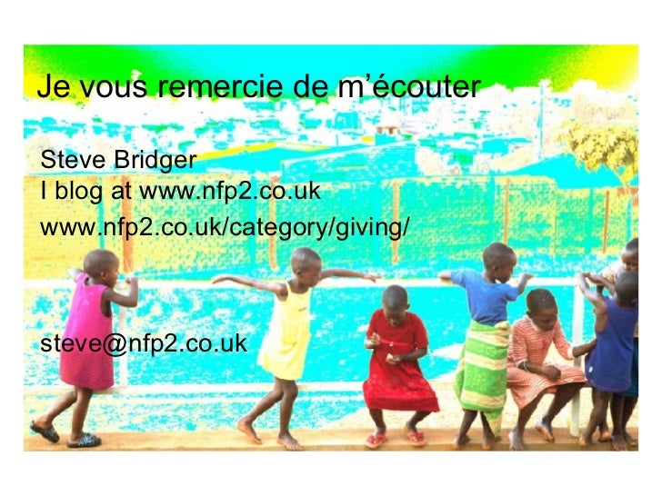 Je vous remercie de m'écouter   Steve Bridger I blog at   www.nfp2.co.uk www.nfp2.co.uk/category/giving/ [email_address]