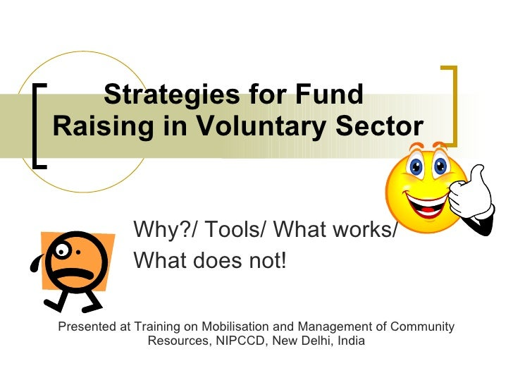 Strategies for Fund Raising in Voluntary Sector Why?/ Tools/ What works/  What does not! Presented at Training on Mobilisa...