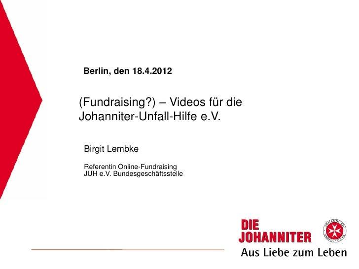 Berlin, den 18.4.2012(Fundraising?) – Videos für dieJohanniter-Unfall-Hilfe e.V.Birgit LembkeReferentin Online-Fundraising...