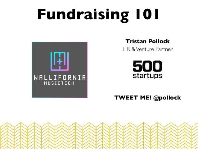 Tristan Pollock EIR &Venture Partner Fundraising 101 TWEET ME! @pollock
