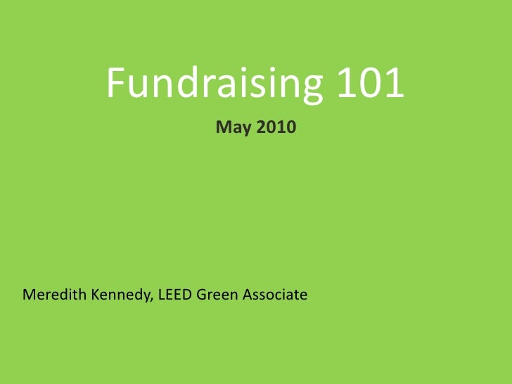 Fundraising 101<br />May 2010<br />Meredith Kennedy, LEED Green Associate<br />