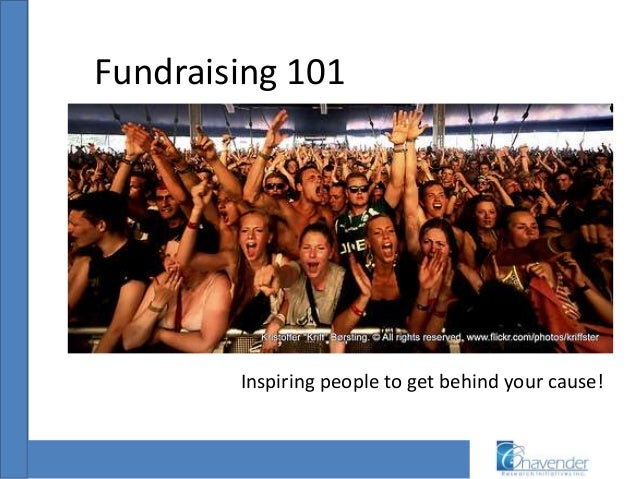 Fundraising 101 Inspiring people to get behind your cause!