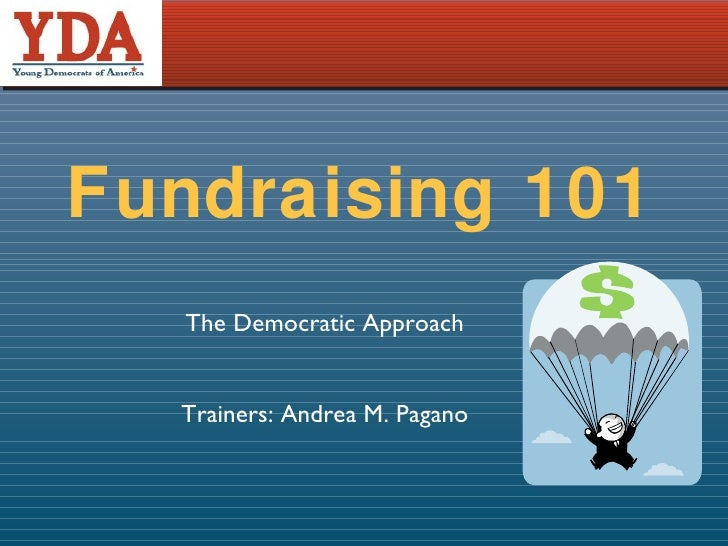 Fundraising 101 The Democratic Approach Trainers: Andrea M. Pagano