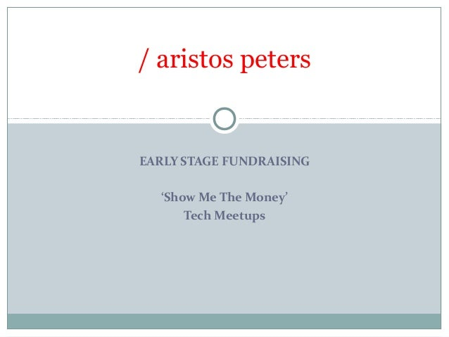 / aristos petersEARLY STAGE FUNDRAISING  'Show Me The Money'      Tech Meetups