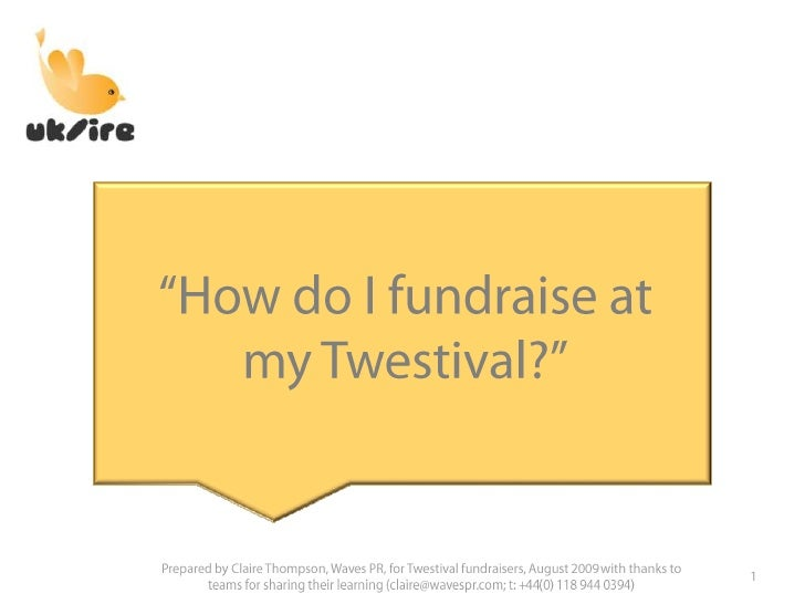 """How do I fundraise at my Twestival?""<br />1<br />Prepared by Claire Thompson, Waves PR, for Twestival fundraisers, August..."