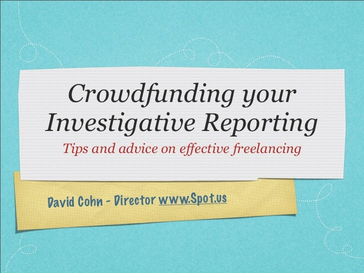 Crowdfunding your Investigative Reporting    Tips and advice on effective freelancing    Dav id C oh n - D irec to r w w w...