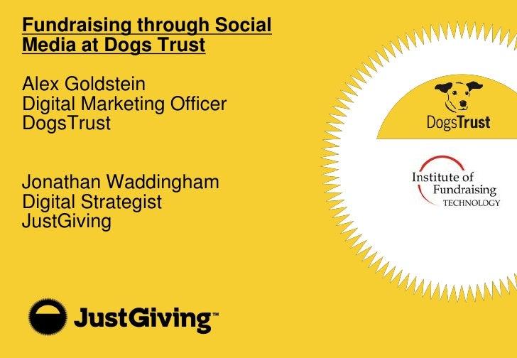 Fundraising through Social Media at the Dogs Trust  Alex Goldstein Digital Marketing Officer DogsTrust   Jonathan Waddingh...