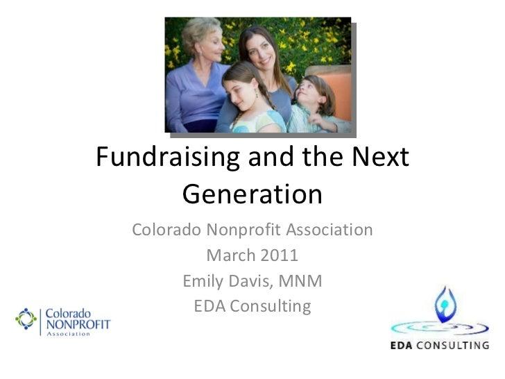 Fundraising and the Next Generation Colorado Nonprofit Association March 2011 Emily Davis, MNM EDA Consulting