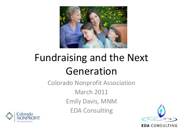 Fundraising and the Next      Generation  Colorado Nonprofit Association           March 2011        Emily Davis, MNM     ...
