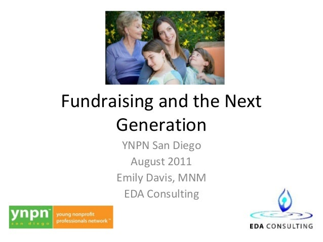 Fundraising and the Next      Generation       YNPN San Diego        August 2011      Emily Davis, MNM       EDA Consulting