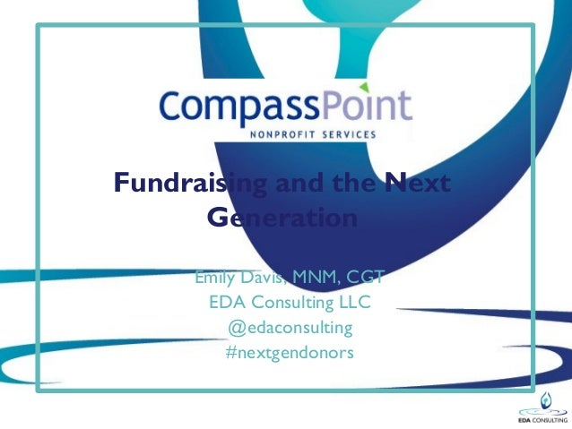 Fundraising and the Next Generation Emily Davis, MNM, CGT EDA Consulting LLC @edaconsulting #nextgendonors