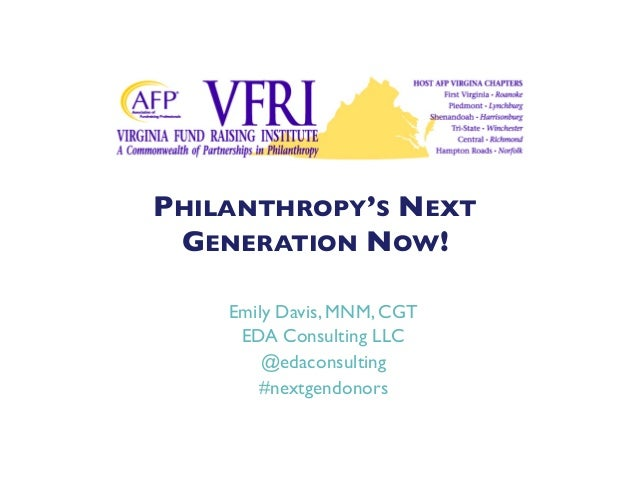 PHILANTHROPY'S NEXT GENERATION NOW!	  Emily Davis, MNM, CGT	  EDA Consulting LLC	  @edaconsulting	  #nextgendonors