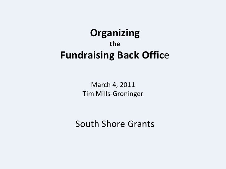Organizing <br />the <br />Fundraising Back Office  <br />March 4, 2011<br />Tim Mills-Groninger<br />South Shore Grants<b...