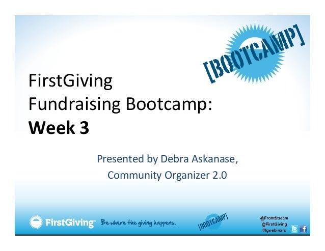 FirstGiving  Fundraising Bootcamp: Week 3            Presented by Debra Askanase,              Com...