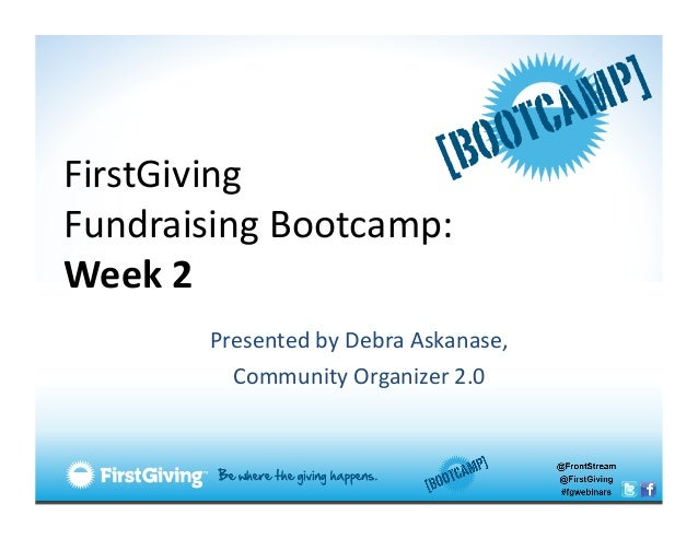FirstGiving  Fundraising Bootcamp: Week 2            Presented by Debra Askanase,              Com...